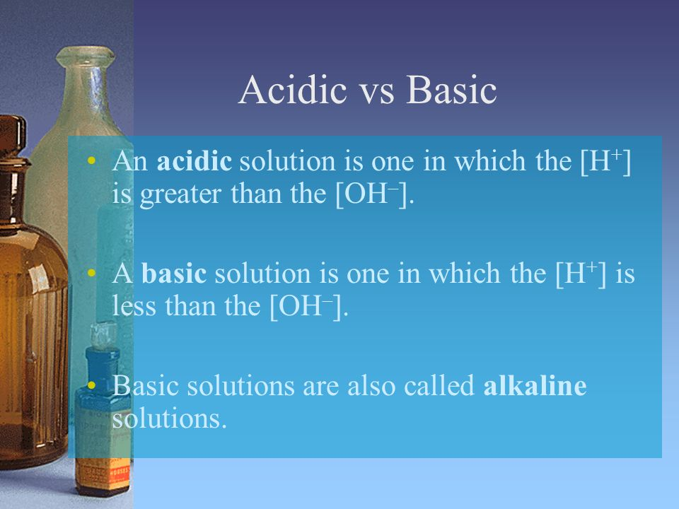Acidic vs Basic An acidic solution is one in which the [H+] is greater than the [OH–].